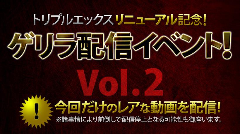 トリプルエックスリニューアル記念!ゲリラ配信イベント!Vol.2